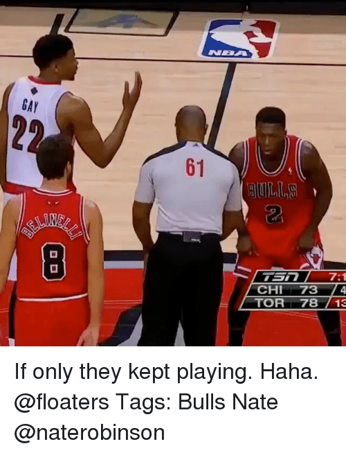 Memes, Nba, and Bulls: NBA  GAY  61  2  CHI 73 4  TOR7813 If only they kept playing. Haha. @floaters Tags: Bulls Nate @naterobinson