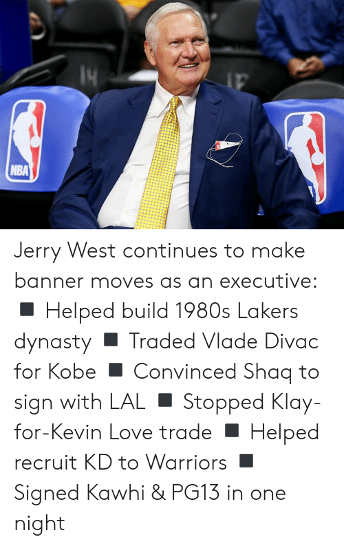 Kevin Love: NBA Jerry West continues to make banner moves as an executive:  ◾️ Helped build 1980s Lakers dynasty ◾️ Traded Vlade Divac for Kobe ◾️ Convinced Shaq to sign with LAL ◾️ Stopped Klay-for-Kevin Love trade ◾️ Helped recruit KD to Warriors ◾️ Signed Kawhi & PG13 in one night