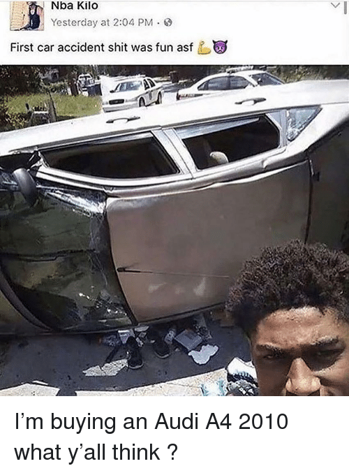 kilo: Nba Kilo  Yesterday at 2:04 PM .  First car accident shit was fun asf I'm buying an Audi A4 2010 what y'all think ?
