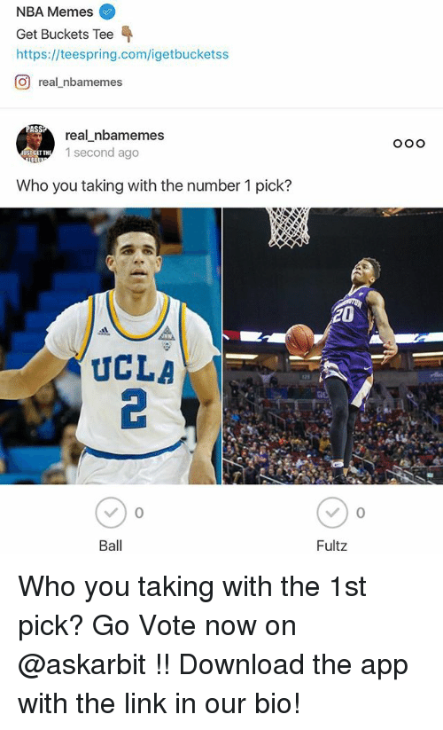 Ass, Memes, and Nba: NBA Memes  Get Buckets Tee  https://teespring.com/igetbucketss  CO real nbamemes  ASS  real nbamemes  1 second ago  Who you taking with the number 1 pick?  UCLA  Ball  20  Fultz  O O O Who you taking with the 1st pick? Go Vote now on @askarbit !! Download the app with the link in our bio!