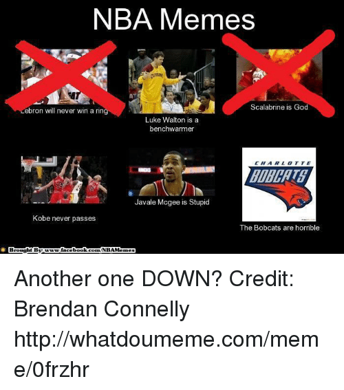 Another One, Facebook, and God: NBA Memes  Scalabrine is God  Lebron will never win a rin  Luke Walton is a  benchwarmer  Javale Mcgee is Stupid  Kobe never passes  The Bobcats are horrible  Brou  ght By www.facebook.com/NBAMemes Another one DOWN? Credit: Brendan Connelly  http://whatdoumeme.com/meme/0frzhr