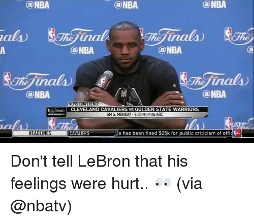 Cavaliers: NBA  @NBA  HEADLINES  (a NBA  @NBA  inals  ONBA  @NBA  ONBA  NEWS CONFERENCE  CLEVELAND CAVALIERS VS GOLDEN STATE WARRIORS  GM5: MONDAY-9:00 PM ETON ABC  CANALIERS e has been fined $25k for public criticism of offic Don't tell LeBron that his feelings were hurt.. 👀 (via @nbatv)
