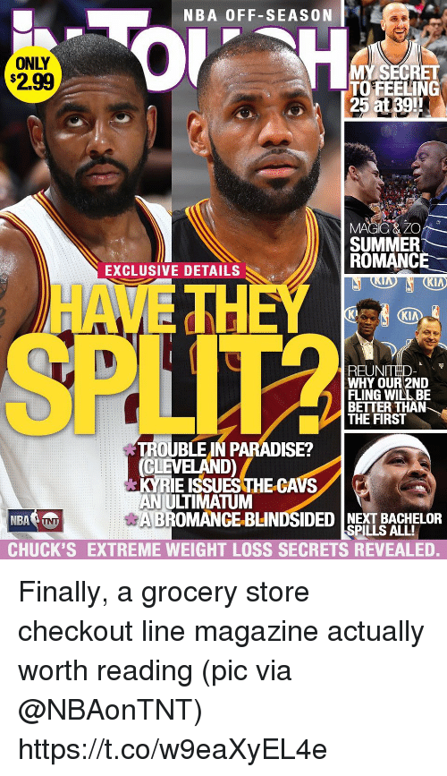 Chucks: NBA OFF-SEASON  ONLY  $2.99  0  MY SECRET  TO FEELING  25 at39!!  3:  SUMMER  ROMANCE  EXCLUSIVE DETAILS  HA  TH  K2  KI  REUNTHD  WHY OUR 2ND  FLING WILL BE  BETTER THAN  THE FIRS  し)  TROUBLE IN PARADISE?  CLEVELAND)  KYRIE ISSUES THE-CAVS  AN ULTIMATUM  BROMANCE-BLINDSIDED NEXT BACHELOR  CHUCK'S EXTREME WEIGHT LOSS SECRETS REVEALED.  SPILLS ALL! Finally, a grocery store checkout line magazine actually worth reading  (pic via @NBAonTNT) https://t.co/w9eaXyEL4e