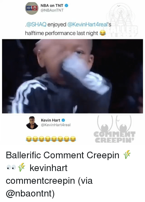 Kevin Hart, Memes, and Nba: NBA on TNT  @NBAonTNT  @SHAQ enjoyed @KevinHart4real's  halftime performance last night  Kevin Hart  @KevinHart4real  CREEPIN Ballerific Comment Creepin 🌾👀🌾 kevinhart commentcreepin (via @nbaontnt)