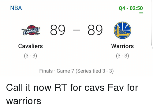 Cavaliers: NBA  Q4 02:50  89  Cavaliers  Warriors  (3-3)  (3-3)  Finals Game 7 (Series tied 3-3) Call it now RT for cavs Fav for warriors