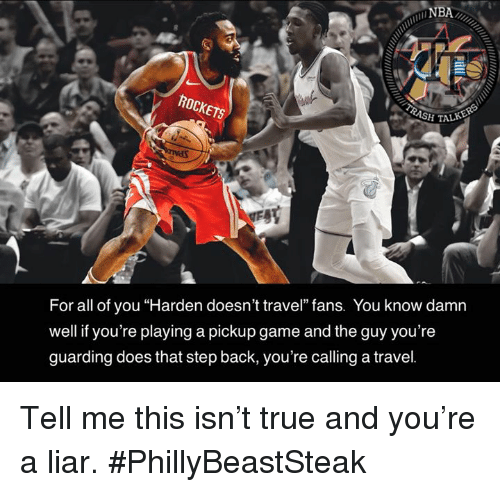 """Nba, True, and Game: NBA  SH TAL  For all of you """"Harden doesn't travel"""" fans. You know damn  well if you're playing a pickup game and the guy you're  guarding does that step back, you're calling a travel. Tell me this isn't true and you're a liar.  #PhillyBeastSteak"""