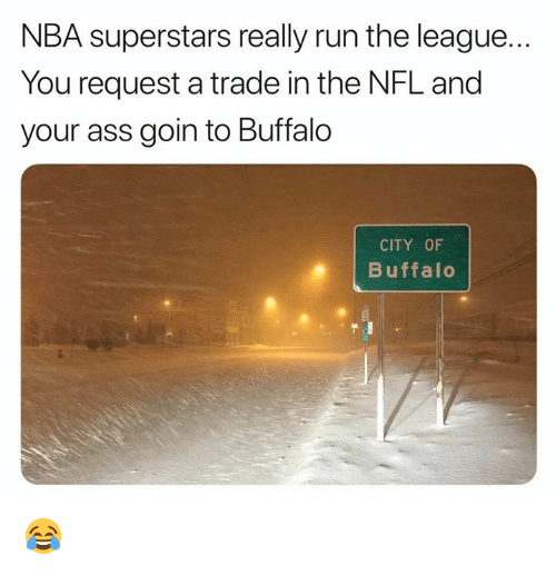 Buffalo: NBA superstars really run the league...  You request a trade in the NFL and  your ass goin to Buffalo  CITY OF  Buffalo 😂