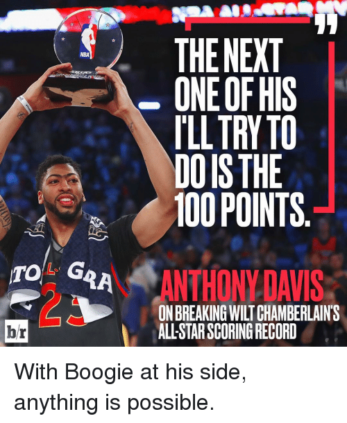 Boogies: NBA  TO G  br  THE NEXT  ONE OF HIS  ILL TRY TO  DOISTHE  100 POINTS  ANTHONY DAVIS  ALLSTARSCORINGRECORD With Boogie at his side, anything is possible.