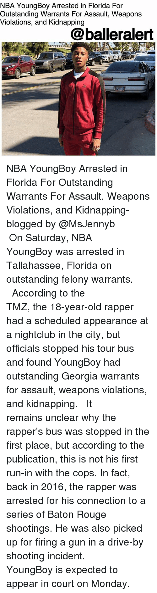 warrants: NBA YoungBoy Arrested in Florida For  Outstanding Warrants For Assault, Weapons  Violations, and Kidnapping  @balleralert NBA YoungBoy Arrested in Florida For Outstanding Warrants For Assault, Weapons Violations, and Kidnapping- blogged by @MsJennyb ⠀⠀⠀⠀⠀⠀⠀ ⠀⠀⠀⠀⠀⠀⠀ On Saturday, NBA YoungBoy was arrested in Tallahassee, Florida on outstanding felony warrants. ⠀⠀⠀⠀⠀⠀⠀ ⠀⠀⠀⠀⠀⠀⠀ According to the TMZ, the 18-year-old rapper had a scheduled appearance at a nightclub in the city, but officials stopped his tour bus and found YoungBoy had outstanding Georgia warrants for assault, weapons violations, and kidnapping. ⠀⠀⠀⠀⠀⠀⠀ ⠀⠀⠀⠀⠀⠀⠀ It remains unclear why the rapper's bus was stopped in the first place, but according to the publication, this is not his first run-in with the cops. In fact, back in 2016, the rapper was arrested for his connection to a series of Baton Rouge shootings. He was also picked up for firing a gun in a drive-by shooting incident. ⠀⠀⠀⠀⠀⠀⠀ ⠀⠀⠀⠀⠀⠀⠀ YoungBoy is expected to appear in court on Monday.