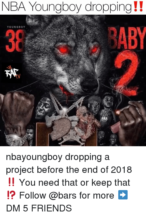 aby: NBA Youngboy dropping!!  YOUNGBOY  38  ABY nbayoungboy dropping a project before the end of 2018‼️ You need that or keep that⁉️ Follow @bars for more ➡️ DM 5 FRIENDS