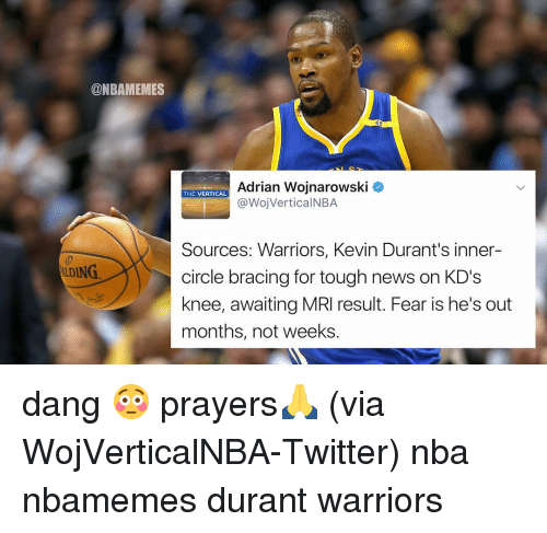 mri: @NBAMEMES  AIDING.  Adrian Wojnarowski  THE VERTICAL  @WojVertical NBA.  Sources: Warriors, Kevin Durant's inner-  circle bracing for tough news on KD's  knee, awaiting MRI result. Fear is he's out  months, not weeks dang 😳 prayers🙏 (via WojVerticalNBA-Twitter) nba nbamemes durant warriors