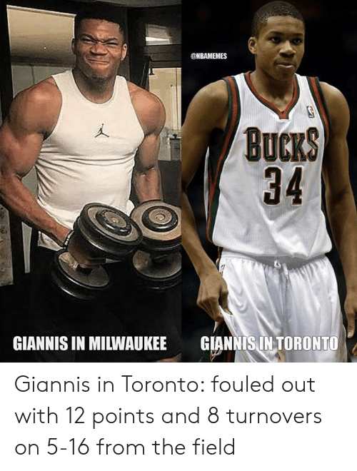 Nbamemes: @NBAMEMES  BuCKS  34  GIANNIS IN MILWAUKEE  GIANNIS IN TORONTO Giannis in Toronto: fouled out with 12 points and 8 turnovers on 5-16 from the field