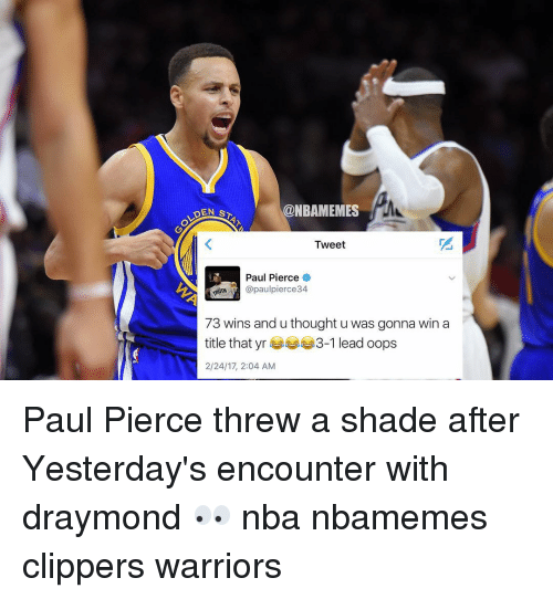 Basketball, Nba, and Paul Pierce: @NBAMEMES  DEN s  Tweet  Paul Pierce  @paul pierce34.  73 wins and u thought u was gonna win a  title that yr  3-1 lead oops  2/24/17, 2:04 AM Paul Pierce threw a shade after Yesterday's encounter with draymond 👀 nba nbamemes clippers warriors