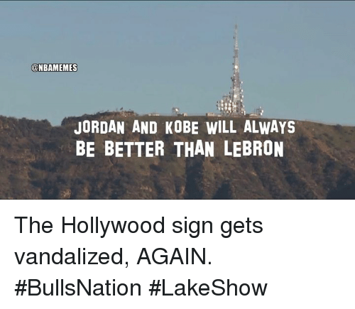Nba, Jordan, and Kobe: @NBAMEMES  JORDAN AND KOBE WILL ALWAYS  BE BETTER THAN LEBRON The Hollywood sign gets vandalized, AGAIN. #BullsNation #LakeShow