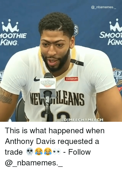 Anthony Davis: @_nbamemes.  SMOO  OOTHIE  KİNG.  KİNG  ZATARAINS  NE ILEANS  ODIMEECHYMEECH This is what happened when Anthony Davis requested a trade 💀😂😂👀 - Follow @_nbamemes._