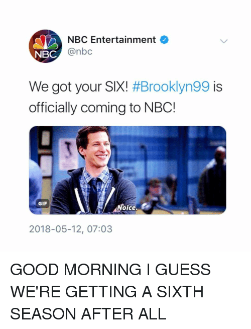 Got Your Six: NBC Entertainment O  NBC  @nbc  We got your SIX! #Brooklyn99 is  officially coming to NBC!  GIF  Noice.  2018-05-12, 07:03 GOOD MORNING I GUESS WE'RE GETTING A SIXTH SEASON AFTER ALL
