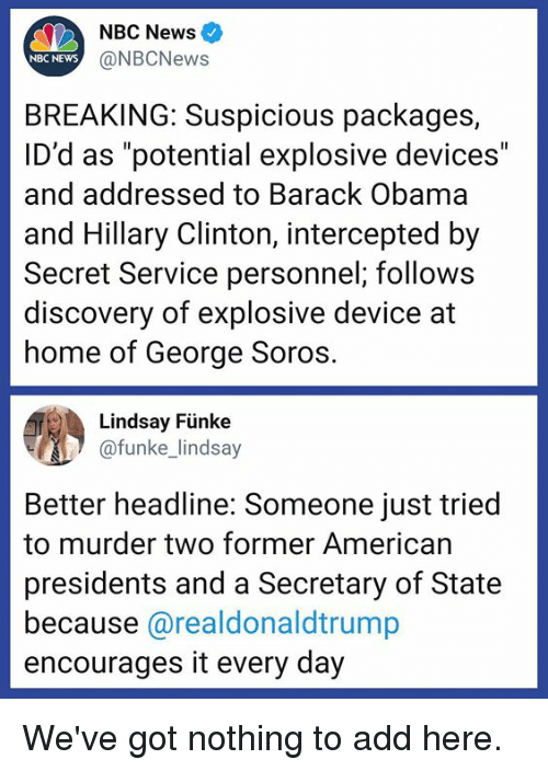 "Presidents: NBC News  NBC NEWS  @NBCNews  BREAKING: Suspicious packages,  ID'd as ""potential explosive devices""  and addressed to Barack Obama  and Hillary Clinton, intercepted by  Secret Service personnel; follows  discovery of explosive device at  home of George Soros  Lindsay Fünke  funke lindsay  Better headline: Someone just tried  to murder two former American  presidents and a Secretary of State  because @realdonaldtrump  encourages it every day We've got nothing to add here."