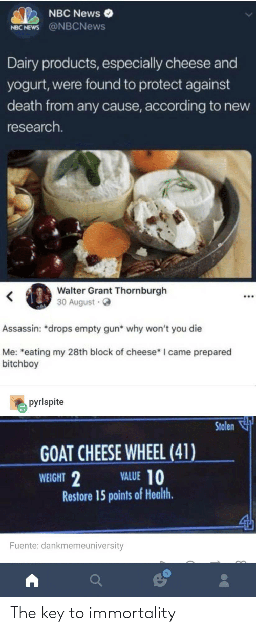 "immortality: NBC News  NBC NEWS @NBCNews  Dairy products, especially cheese and  yogurt, were found to protect against  death from any cause, according to new  research.  Walter Grant Thornburgh  30 August  Assassin: ""drops empty gun* why won't you die  Me: eating my 28th block of cheese* I came prepared  bitchboy  pyrlspite  Stolen  GOAT CHEESE WHEEL (41)  WEIGHT  VALUE 10  Restore 15 points of Health  Fuente: dankmemeuniversity  1 The key to immortality"