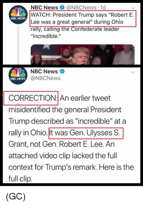 "Correction: NBC News@NBCNews 1d  WATCH: President Trump says ""Robert E.  Lee was a great general"" during Ohio  rally, calling the Confederate leader  ""incredible.""  NBC NEwS  NBC News  NBC NEWS  @NBCNews  CORRECTION: An earlier tweet  misidentified the general President  Trump described as ""incredible"" at a  rally in Ohio.lt was Gen. Ulysses S  Grant, not Gen. Robert E. Lee. An  attached video clip lacked the full  context for Trump's remark. Here is the  full clip (GC)"