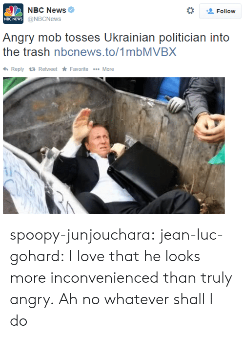 politician: NBC News  @NBCNews  *  Follow  NBC NEWs  Angry mob tosses Ukrainian politician into  the trash nbcnews.to/1mbMVBX  ReplyRetweet Favorite More spoopy-junjouchara:  jean-luc-gohard:  I love that he looks more inconvenienced than truly angry.  Ah no whatever shall I do