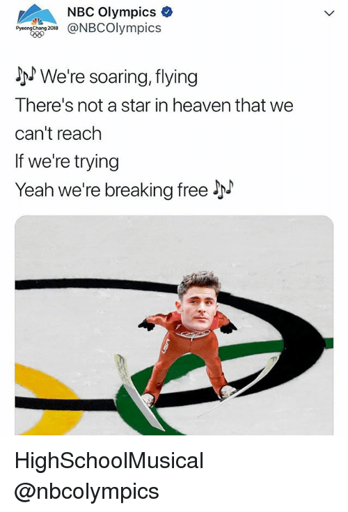 Heaven, Yeah, and Free: NBC Olympics  PyeongChang  Jh We're soaring, flying  There's not a star in heaven that we  can't reach  If we're trying  Yeah we're breaking free y HighSchoolMusical @nbcolympics
