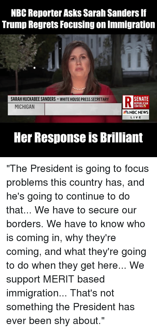 """News Live: NBC Reporter Asks Sarah Sanders If  Trump Regrets Focusing on Immigration  SARAH HUCKABEE SANDERS WHITE HOUSE PRESS SECRETARY  DSENATE  MICHIGAN  REPUBLICAN  CONTROL  NBC NEWS  LIVE  Her Response is Brilliant """"The President is going to focus problems this country has, and he's going to continue to do that... We have to secure our borders. We have to know who is coming in, why they're coming, and what they're going to do when they get here... We support MERIT based immigration... That's not something the President has ever been shy about."""""""