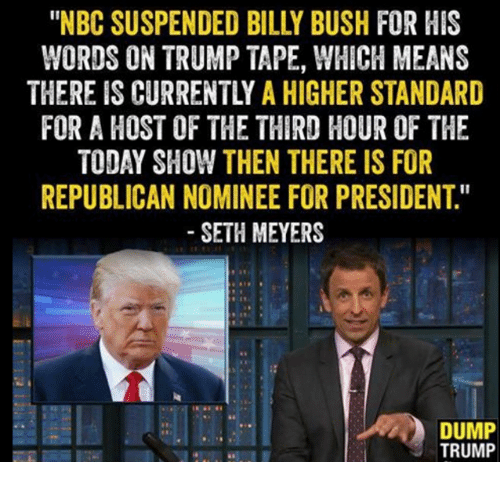 "seth meyers: ""NBC SUSPENDED BILLY BUSH FIR HIS  WORDS ON TRUMP TAPE, WHICH MEANS  THERE IS CURRENTLY A HIGHER STANDARD  FOR A HOST OF THE THIRD HOUR OF THE  TODAY SHOW THEN THERE IS FOR  REPUBLICAN NOMINEE FOR PRESIDENT  SETH MEYERS  DUMP  TRUMP"