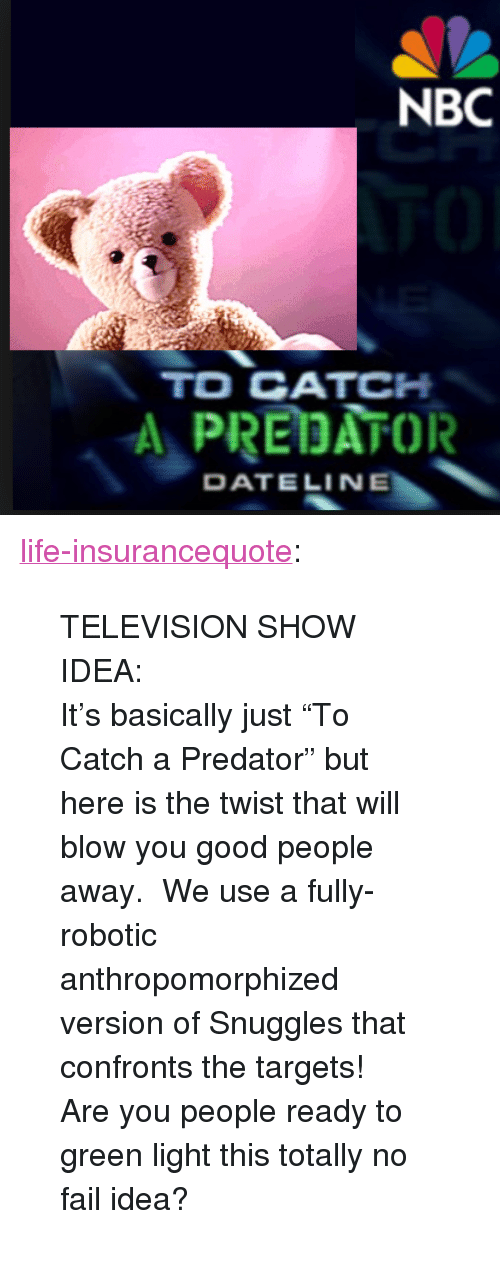 "To Catch a Predator: NBC  TO CATCH  A PREDATOR  DATELINE <p><a href=""http://life-insurancequote.tumblr.com/post/158013331170/television-show-idea-its-basically-just-to"" class=""tumblr_blog"">life-insurancequote</a>:</p><blockquote> <p>TELEVISION SHOW IDEA:</p> <p>It's basically just ""To Catch a Predator"" but here is the twist that will blow you good people away.  We use a fully-robotic anthropomorphized version of Snuggles that confronts the targets!  </p> <p>Are you people ready to green light this totally no fail idea?</p> </blockquote>"