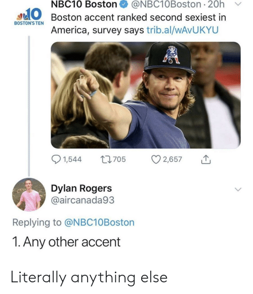 Survey: NBC10 Boston + @NBC10Boston. 20h  ﹀  O Boston accent ranked second sexiest in  BOSTON'S TEN  America, survey says trib.al/wAvUKYU  Dylan Rogers  @aircanada93  Replying to @NBC10Boston  1. Any other accent Literally anything else