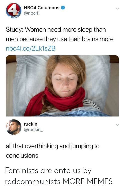 Feminists: NBC4 Columbus  @nbc4i  UM  Study: Women need more sleep than  men because they use their brains more  nbc4i.co/2Lk1sZB  ruckin  @ruckin  all that overthinking and jumping to  conclusions Feminists are onto us by redcommunists MORE MEMES
