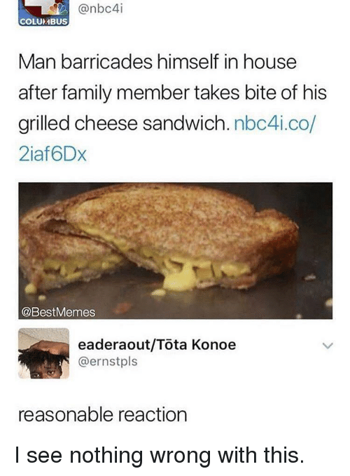 I See Nothing: @nbc4i  COLUMBUS  Man barricades himself in house  after family member takes bite of his  grilled cheese sandwich. nbc4i.co  2iaf6Dx  @BestMemes  eaderaout/Tota Konoe  @ernstpls  reasonable reaction I see nothing wrong with this.