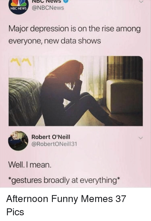 Gestures: NBCNewS  NBC NEWS  @NBCNews  Major depression is on the rise among  everyone, new data shows  Robert O'Neill  @RobertONeill31  Well.I mean.  *gestures broadly at everything Afternoon Funny Memes 37 Pics