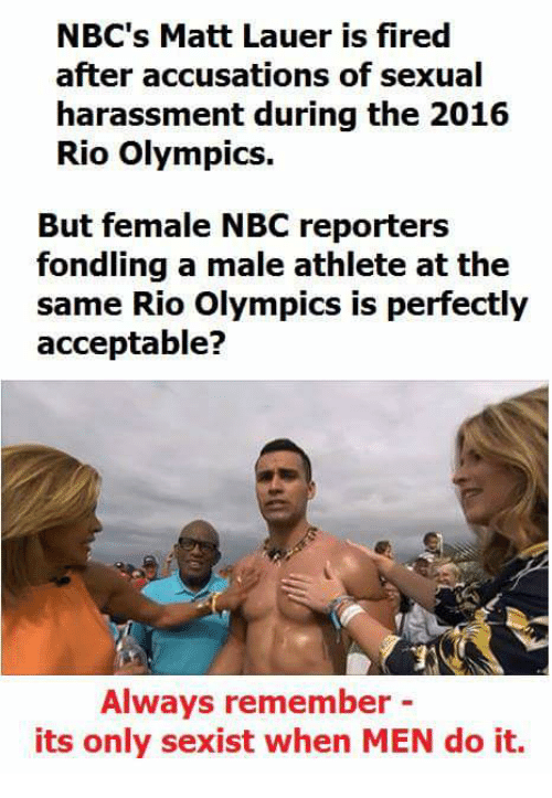 Rio Olympics: NBC's Matt Lauer is fired  after accusations of sexual  harassment during the 2016  Rio Olympics.  But female NBC reporters  fondling a male athlete at the  same io olympics is perfectiy  acceptable?  Always remember -  its only sexist when MEN do it.