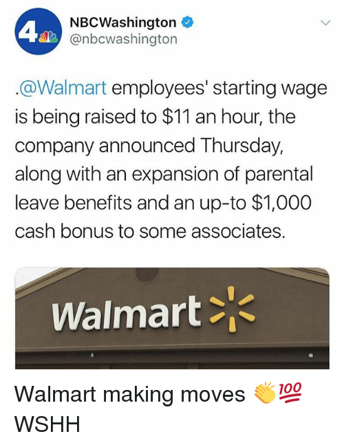 Memes, Walmart, and Wshh: NBCWashington  @nbcwashington  @Walmart employees' starting wage  is being raised to $11 an hour, the  company announced Thursday,  along with an expansion of parental  leave benefits and an up-to $1,000  cash bonus to some associates.  Walmart Walmart making moves 👏💯 WSHH