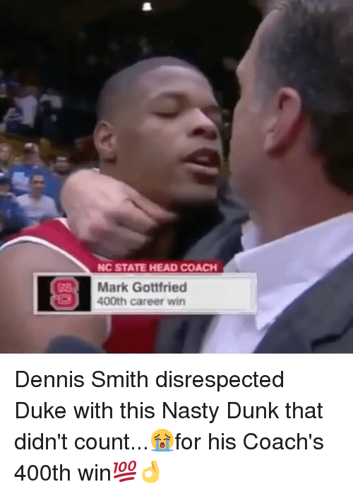 dukes: NC STATE HEAD COACH  Mark Gottfried  400th career win Dennis Smith disrespected Duke with this Nasty Dunk that didn't count...😭for his Coach's 400th win💯👌