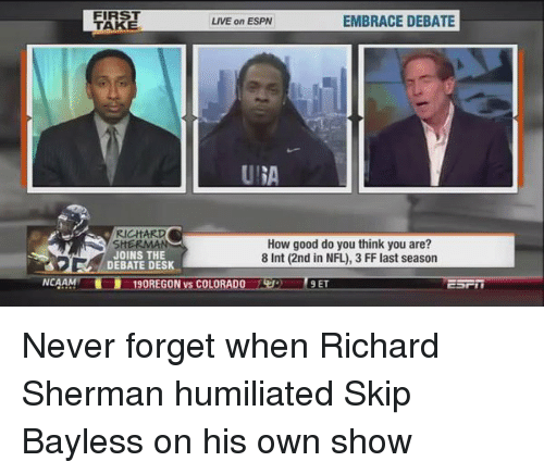 Sherman: NCAA  FIRST  LIVE on ESPN  EMBRACE DEBATE  TAKE  RICHARD  How good do you think you are?  JOINS THE  8 Int (2nd in NFL), 3 FF last season  DEBATE DESK  90REGON vs COLORAD  9 ET Never forget when Richard Sherman humiliated Skip Bayless on his own show