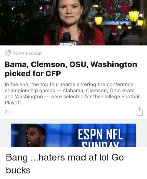 College, Espn, and Memes: NCAA Football  Bama, Clemson, OSU, Washington  picked for CFP  In the end, the top four teams entering the conference  championship games  Alabama, Clemson, Ohio State  and Washington were selected for the College Football  Playoff  2h  ESPN NFL Bang ...haters mad af lol Go bucks