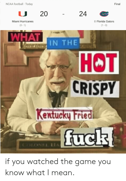 miami hurricanes: NCAA football Today  Final  20  24  Miami Hurricanes  8 Florida Gators  (0-1)  (1-0)  WHAT IN THE  HOT  CRISPY  Kentucky Fried  fuck  COONEL A if you watched the game you know what I mean.
