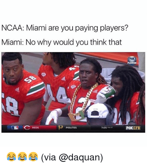 Daquan: NCAA: Miami are you paying players?  Miami: No why would you think that  FLORIDA  REDS  PIRATES  7:05PMEr  FOX CFB 😂😂😂 (via @daquan)