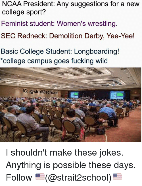 demolition derby: NCAA President: Any suggestions for a new  college sport?  Feminist student: Women's wrestling.  SEC Redneck: Demolition Derby, Yee-Yee!  Basic College Student: Longboarding!  college campus goes fucking wild  G: @strait2school I shouldn't make these jokes. Anything is possible these days. Follow 🇺🇸(@strait2school)🇺🇸