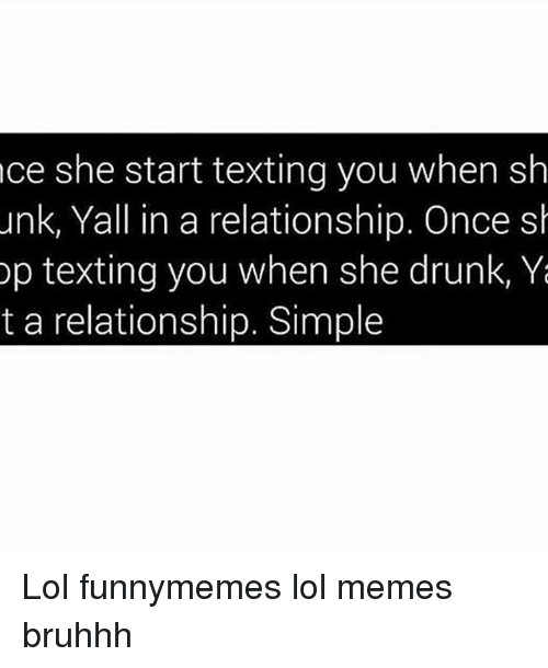 Drunk, Lol, and Memes: nce she start texting you when sh  unk, Yall in a relationship. Once sh  op texting you when she drunk, Ya  t a relationship. Simple Lol funnymemes lol memes bruhhh