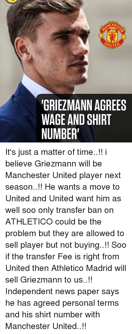 and his shirt: NCHES  ITED  TGRIEZMANN AGREES  WAGE AND SHIRT  NUMBER' It's just a matter of time..!! i believe Griezmann will be Manchester United player next season..!! He wants a move to United and United want him as well soo only transfer ban on ATHLETICO could be the problem but they are allowed to sell player but not buying..!! Soo if the transfer Fee is right from United then Athletico Madrid will sell Griezmann to us..!! Independent news paper says he has agreed personal terms and his shirt number with Manchester United..!!