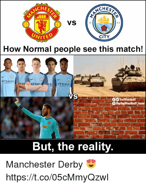 Memes, Match, and Manchester: NCHES  SCHES  VS  18  94  CITY  NITED  How Normal people see this match!  ETIHAD  ETIHA  THD  VS  O Trollfootball  TheTraltfootbath Inst  But, the reality Manchester Derby 😍 https://t.co/05cMmyQzwI