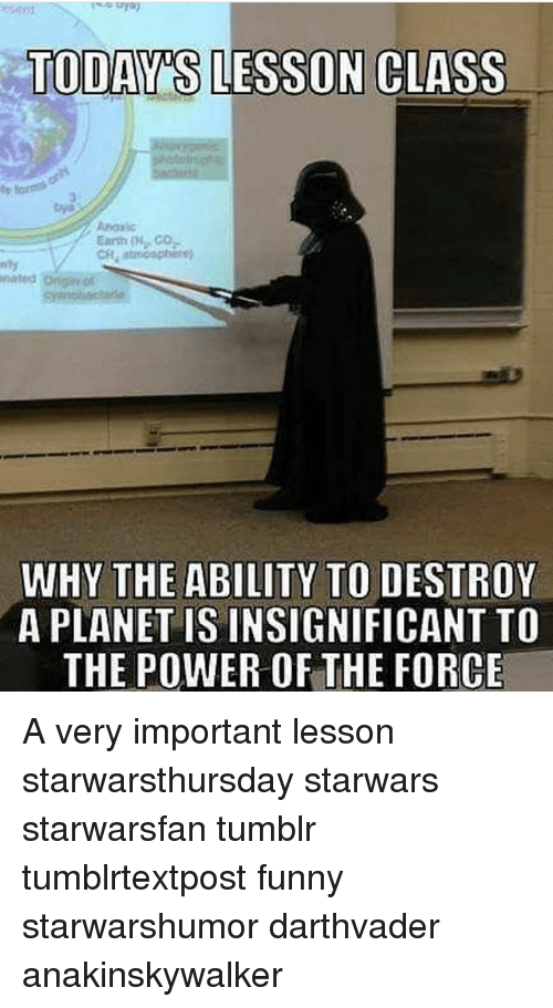 Funny, Memes, and Tumblr: NCLASS  3  Co  nated  WHY THE ABILITY TO DESTROY  A PLANET IS INSIGNIFICANT TO  THE POWER OF THE FORCE A very important lesson starwarsthursday starwars starwarsfan tumblr tumblrtextpost funny starwarshumor darthvader anakinskywalker