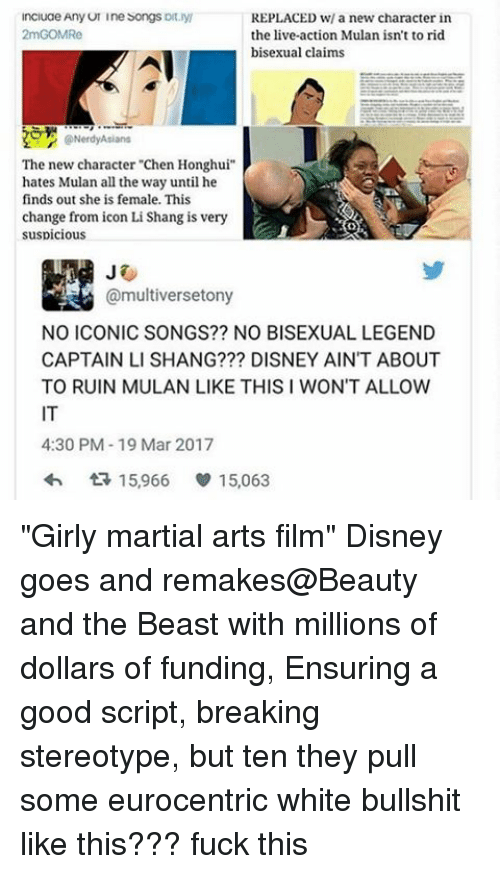 "Memes, 🤖, and Legend: ncluae Any UI Ine Songs  oft  REPLACED w/ a new character in  2mGOMRe  the live-action Mulan isn't to rid  bisexual claims  The new character ""Chen Honghui""  hates Mulan all the way until he  finds out she is female. This  change from icon Li Shang is very  suspicious  @multiversetony  NO ICONIC SONGS?? NO BISEXUAL LEGEND  CAPTAIN LI SHANG??? DISNEY AIN'T ABOUT  TO RUIN MULAN LIKE THIS I WON'T ALLOW  4:30 PM-19 Mar 2017  15,966 v 15,063 ""Girly martial arts film"" Disney goes and remakes@Beauty and the Beast with millions of dollars of funding, Ensuring a good script, breaking stereotype, but ten they pull some eurocentric white bullshit like this??? fuck this"
