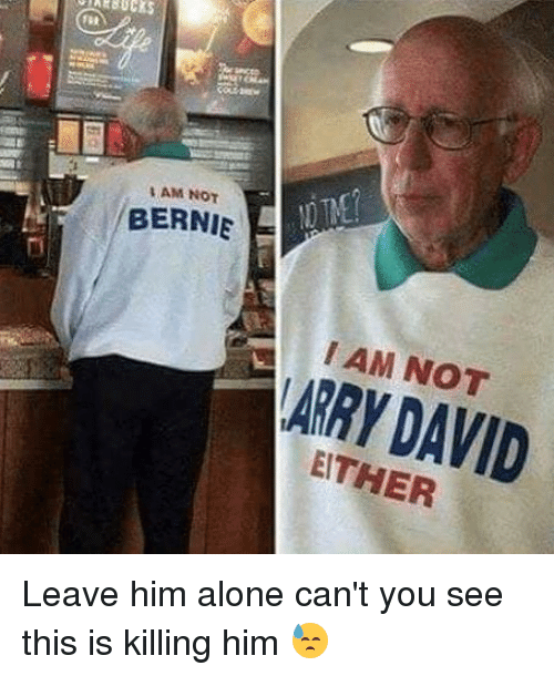Being Alone, Memes, and Bernie: ncto  AM NOT  BERNIE  I AM NOT  ARRY DAVID  EITHER Leave him alone can't you see this is killing him 😓