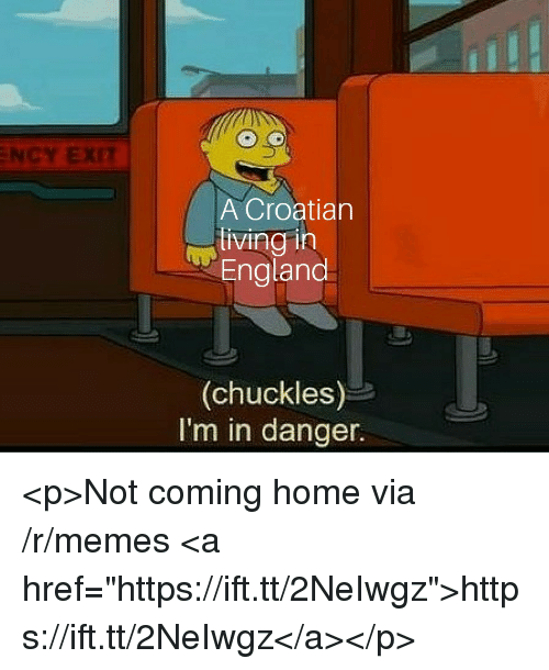 "Croatian: NCY EXIT  A Croatian  living in  England  (chuckles)  I'm in danger. <p>Not coming home via /r/memes <a href=""https://ift.tt/2NeIwgz"">https://ift.tt/2NeIwgz</a></p>"