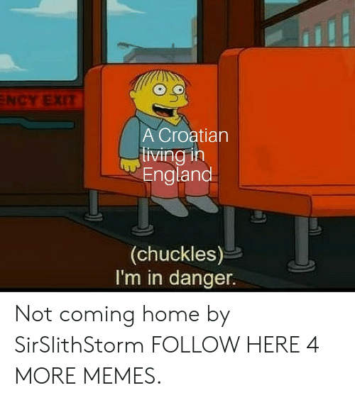 Croatian: NCY EXIT  A Croatian  living in  England  (chuckles)  I'm in danger. Not coming home by SirSlithStorm FOLLOW HERE 4 MORE MEMES.