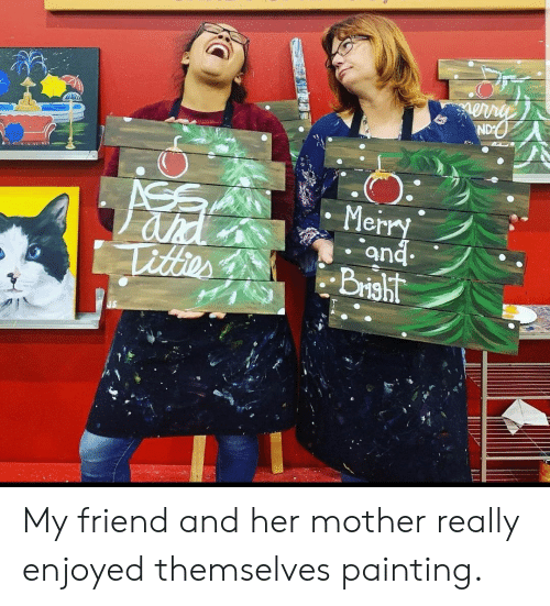 Enjoyed: ND  ASS  ahd  Titter  Merry  and  Brisht My friend and her mother really enjoyed themselves painting.