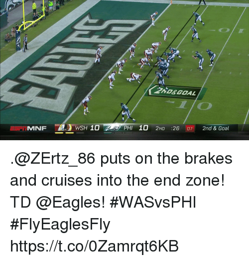 Philadelphia Eagles, Memes, and Goal: ND&GOAL  SPIMNFWSH 10PHI 10 2ND :26 07 2nd & Goal .@ZErtz_86 puts on the brakes and cruises into the end zone!  TD @Eagles! #WASvsPHI #FlyEaglesFly https://t.co/0Zamrqt6KB